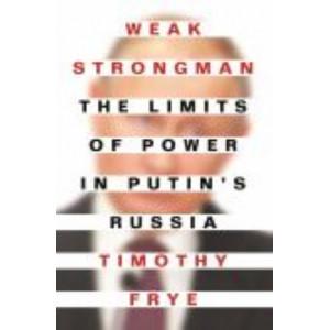 Weak Strongman:  Limits of Power in Putin's Russia