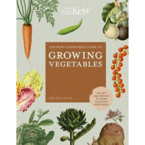 Kew Gardener's Guide to Growing Vegetables, The : The Art and Science to Grow Your Own Vegetables