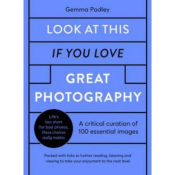 Look At This If You Love Great Photography: A critical curation off 100 essential photos * Packed with links to further reading, listening and viewing