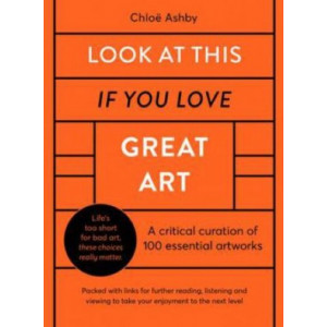 Look At This If You Love Great Art: A critical curation of 100 essential artworks * Packed with links to further reading, listening and viewing to tak
