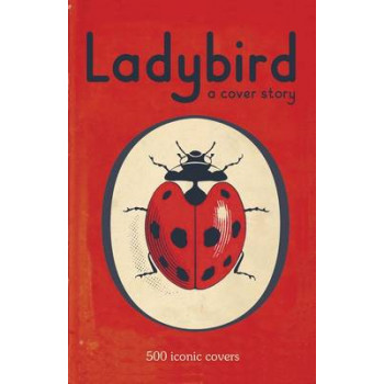 Ladybird : A Cover Story : 500 Iconic Covers from the Ladybird Archives