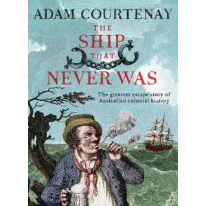 Ship That Never Was: The Greatest Escape Story Of Australian Colonial History