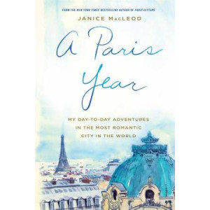 Paris Year: My Day-to-Day Adventures in the Most Romantic City in the World