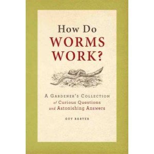 How Do Worms Work?: A Gardener's Collection of Curious Questions and Astonishing Answers