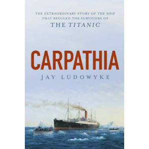 Carpathia: The extraordinary story of the ship that rescued the survivors of the Titanic