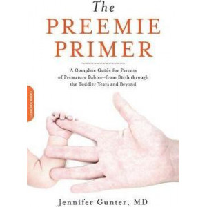 Preemie Primer: A Complete Guide for Parents of Premature Babies--from Birth through the Toddler Years and Beyond