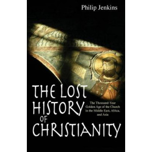 Lost History of Christianity : Thousand-year Golden Age of the Church in the Middle East, Africa, and Asia