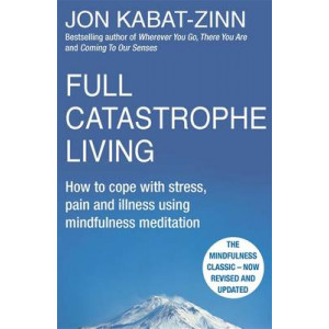 Full Catastrophe Living: How to Cope with Stress, Pain & Illness Using Mindfulness Meditation