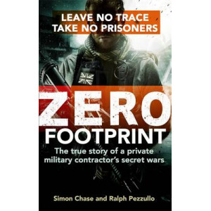 Zero Footprint: Leave No Trace, Take No Prisoners: The True Story of a Private Military Contractor's Secret Wars in the World's Most Dangerous Places