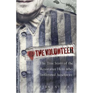 Volunteer: The True Story of the Resistance Hero who Infiltrated Auschwitz, The