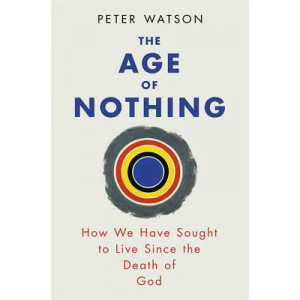 Age of Nothing, The: How We Have Sought to Live Since the Death of God