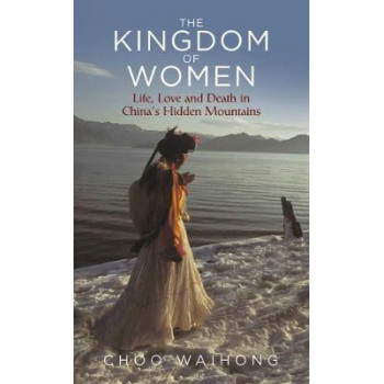Kingdom of Women, The: Life, Love and Death in China's Hidden Mountains