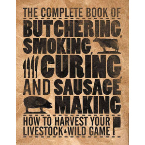Complete Book of Butchering, Smoking, Curing, and Sausages: How to Harvest Your Livestock and Wild Game