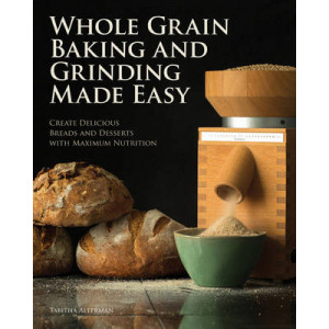 Whole Grain Baking & Grinding Made Easy: Craft Delicious, Healthful Breads, Pastries, Desserts, & More