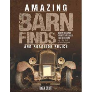 Amazing Barn Finds & Roadside Relics: Musty Mustangs, Forgotten Ferraris, Hidden Hudsons, & Other Lost Automotive Gems