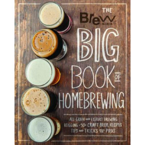 Brew Your Own Big Book of Homebrewing: All-Grain and Extract Brewing * Kegging * 50+ Craft Beer Recipes * Tips and Tricks from the Pros
