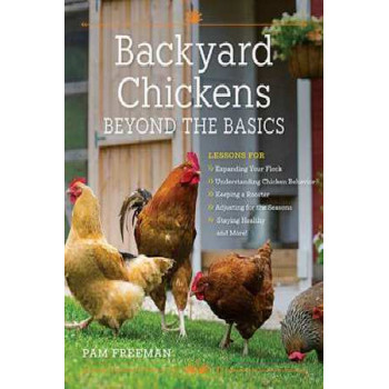 Backyard Chickens Beyond the Basics: Lessons for Expanding Your Flock, Understanding Chicken Behavior, Keeping a Rooster, Adjusting for the Seasons, S