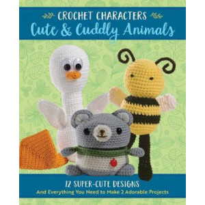 Crochet Characters Cute & Cuddly Animals: 12 Super-Cute Designs