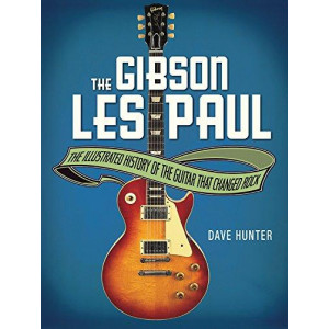 Gibson Les Paul: The Illustrated History of the Guitar That Changed Rock