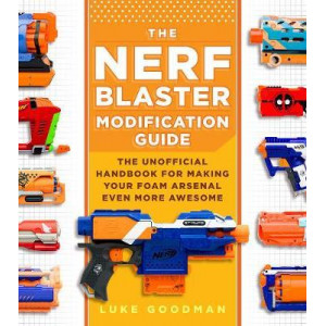 Nerf Blaster Modification Guide: The Unofficial Handbook for Making Your Foam Arsenal Even More Awesome