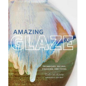 Amazing Glaze: Techniques, Recipes, Finishing, and Firing