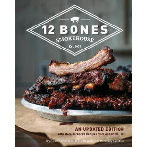 12 Bones Smokehouse: An Updated Edition with More Barbecue Recipes from Asheville, NC