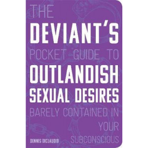 Deviant's Pocket Guide to the Outlandish Sexual Desires Barely Contained in Your Subconscious, The