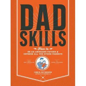 Dadskills: How to Be an Awesome Father and Impress All the Other Parents - From Baby Wrangling - To Taming Teenagers