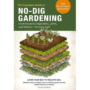Complete Guide to No-Dig Gardening: Grow beautiful vegetables, herbs, and flowers - the easy way!, The