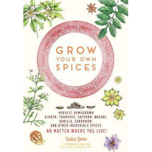 Grow Your Own Spices: Harvest homegrown ginger, turmeric, saffron, wasabi, vanilla, cardamom, and other incredible spices -- no matter where you live
