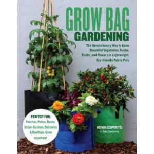 Grow Bag Gardening:  revolutionary way to grow bountiful vegetables, herbs, fruits, and flowers in lightweight, eco-friendly fabric pots.