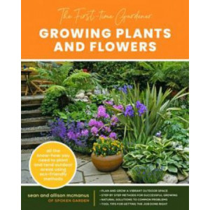 First-Time Gardener: Growing Plants and Flowers: All the know-how you need to plant and tend outdoor areas using eco-friendly methods