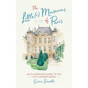 Little(r) Museums of Paris: An Illustrated Guide to the City's Hidden Gems, The