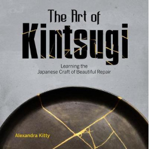 Art of Kintsugi: Learning the Japanese Craft of Beautiful Repair