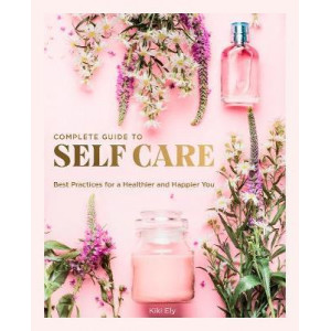 Complete Guide to Self Care: Best Practices for a Healthier and Happier You