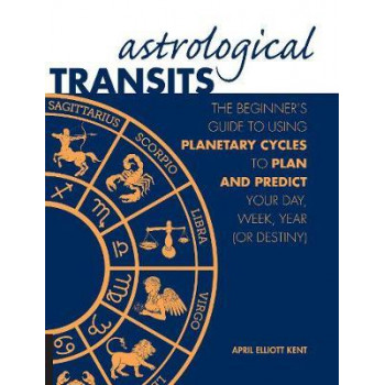 Astrological Transits:  Beginner's Guide to Using Planetary Cycles to Plan and Predict Your Day, Week, Year (or Destiny)