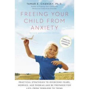 Freeing Your Child from Anxiety: Practical Strategies to Overcome Fears, Worries, and Phobias and Be Prepared for Life--From Toddlers to Teens