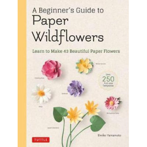 Beginner's Guide to Paper Wildflowers: Learn to Make 43 Beautiful Paper Flowers, A