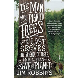 Man Who Planted Trees: A Story of Lost Groves, the Science of Trees, and a Plan to Save the Planet