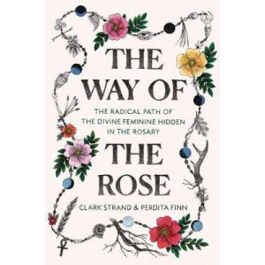 Way of the Rose: The Radical Path of the Divine Feminine Hidden in the Rosary