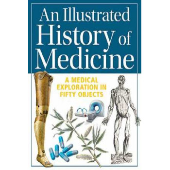 Illustrated History of Medicine: A Medical Exploration in Fifty Objects