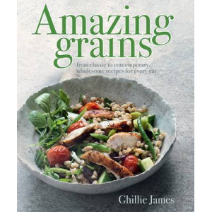 Amazing Grains : From Classic to Contemporary Wholesome Recipes For Every Day