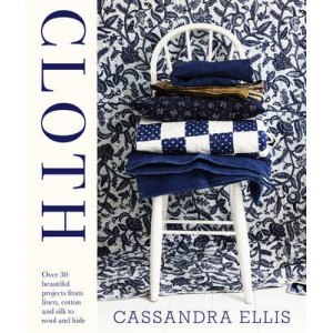 Cloth : Over 30 Beautiful Projects from Linen, Cotton and Silk to Wool and Hide