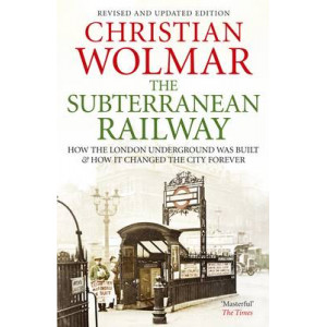 Subterranean Railway : How the London Underground Was Built & How it Changed the City Forever
