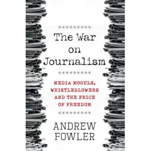 War on Journalism: Media Moguls, Whistleblowers and the Price of Freedom
