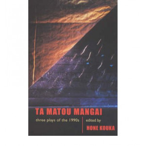 Ta Matou Mangai: Three Plays of the 1990s: New Zealand Playscripts: Whatungarongaro / Taku Mangai / Irirangi Bay