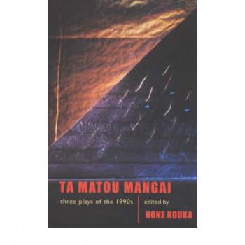 Ta Matou Mangai: Three Plays of the 1990s: New Zealand Playscripts: Whatungarongaro / Taku Mangai / Irirangi Bay