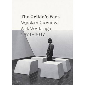 Critic's Part: Wystan Curnow Art Writings 1971-2013