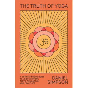 Truth of Yoga:  Comprehensive Guide to Yoga's History, Texts, Philosophy, and Practices
