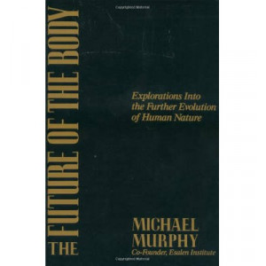Future of the Body: Explorations into the Further Evolution of Human Nature